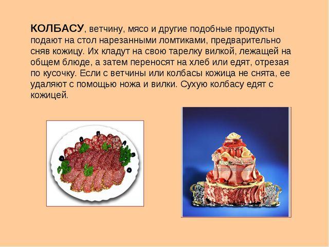 КОЛБАСУ, ветчину, мясо и другие подобные продукты подают на стол нарезанными...