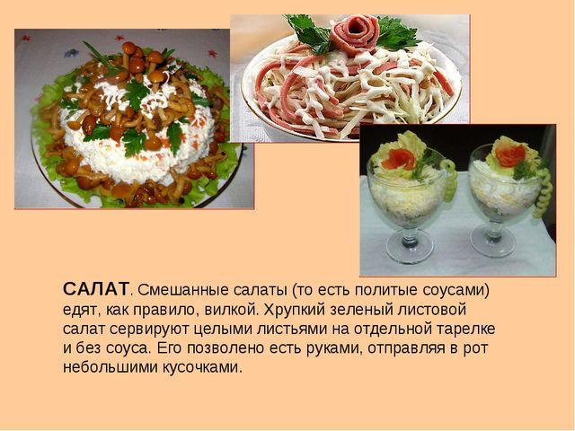 САЛАТ. Смешанные салаты (то есть политые соусами) едят, как правило, вилкой....