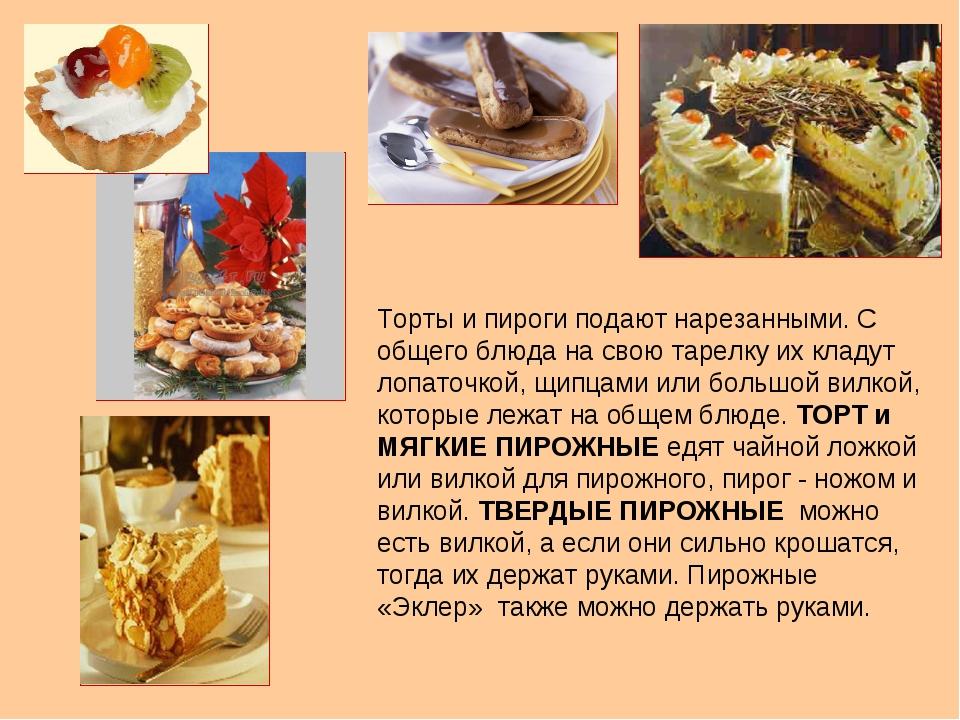 Торты и пироги подают нарезанными. С общего блюда на свою тарелку их кладут л...