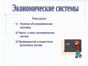 План урока: Понятие об экономических системах 2) Черты и типы экономических с