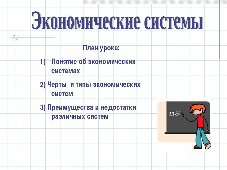 План урока: Понятие об экономических системах 2) Черты и типы экономических с...