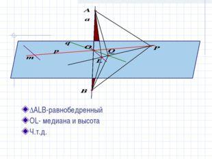 ∆ALB-равнобедренный OL- медиана и высота Ч.т.д.