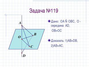 Задача №119 Дано: ОА ⊥ ОВС, О - середина AD,  OB=OC Доказать: 1)АВ=DB, 2)AB