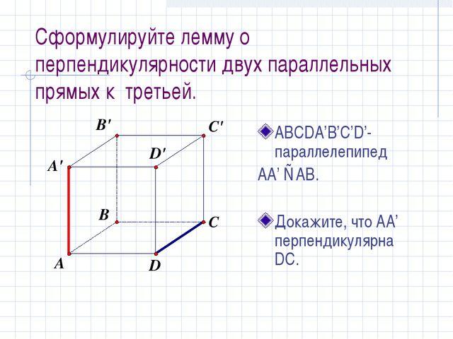 Сформулируйте лемму о перпендикулярности двух параллельных прямых к третьей....