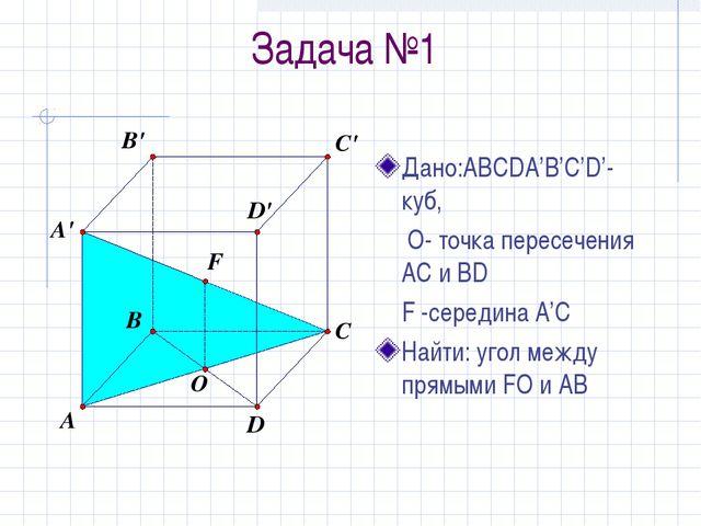 Задача №1 Дано:ABCDA'B'C'D'-куб,  О- точка пересечения AC и BD F -середина...