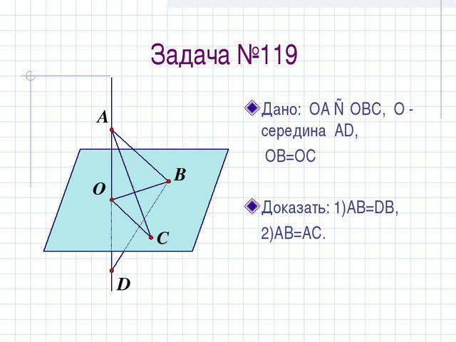 Задача №119 Дано: ОА ⊥ ОВС, О - середина AD,  OB=OC Доказать: 1)АВ=DB, 2)AB...
