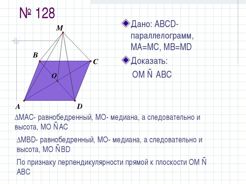 № 128 Дано: АBCD-параллелограмм, MA=MC, MB=MD Доказать: ОМ ⊥ АВС ∆МАС- равноб...