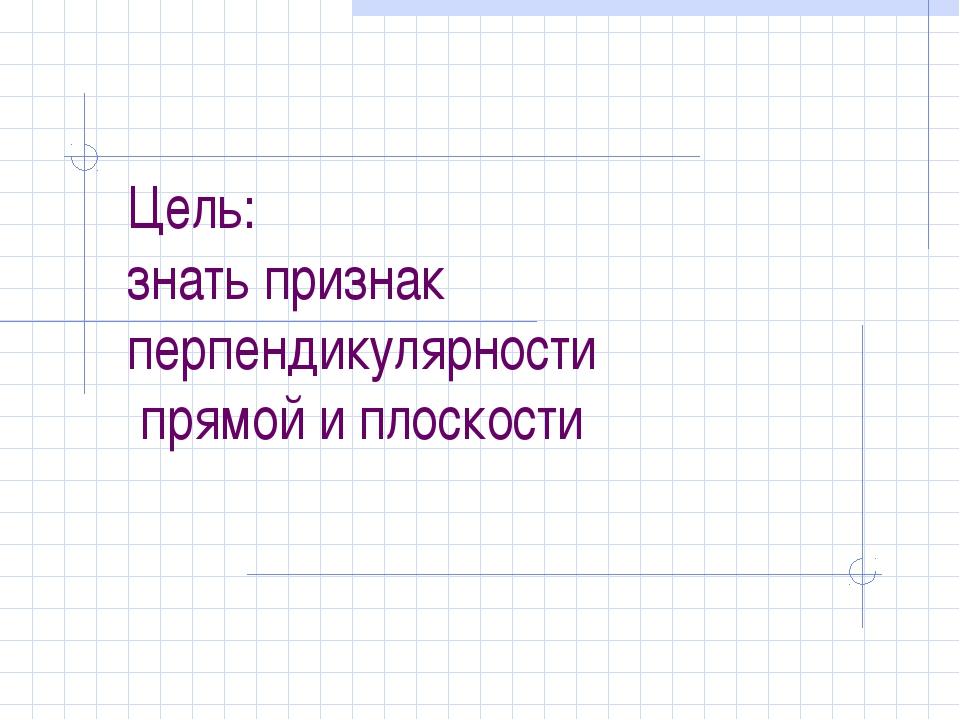 Цель: знать признак перпендикулярности прямой и плоскости