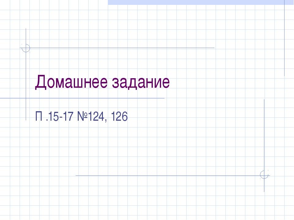 Домашнее задание П .15-17 №124, 126