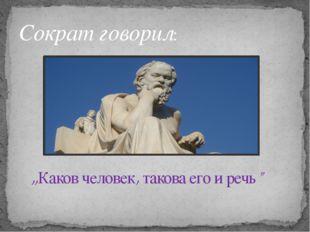 """,,Каков человек, такова его и речь"""" Сократ говорил:"""