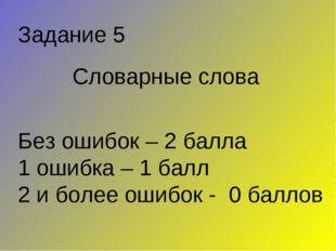 Словарные слова Задание 5 Без ошибок – 2 балла 1 ошибка – 1 балл 2 и более ош