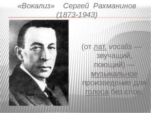 «Вокализ»    Сергей  Рахманинов (1873-1943) Вокали́з  (от лат.vocalis
