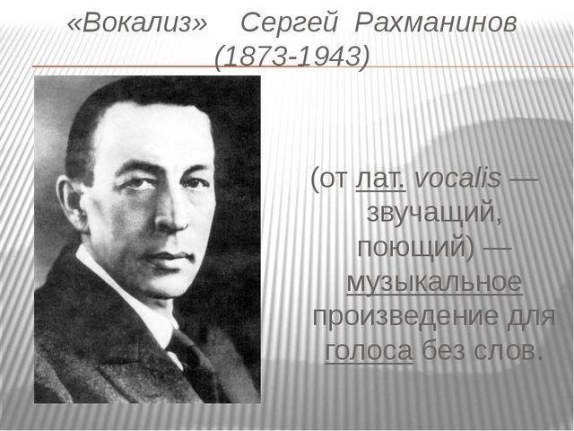 «Вокализ»    Сергей  Рахманинов (1873-1943) Вокали́з  (от лат.vocalis...