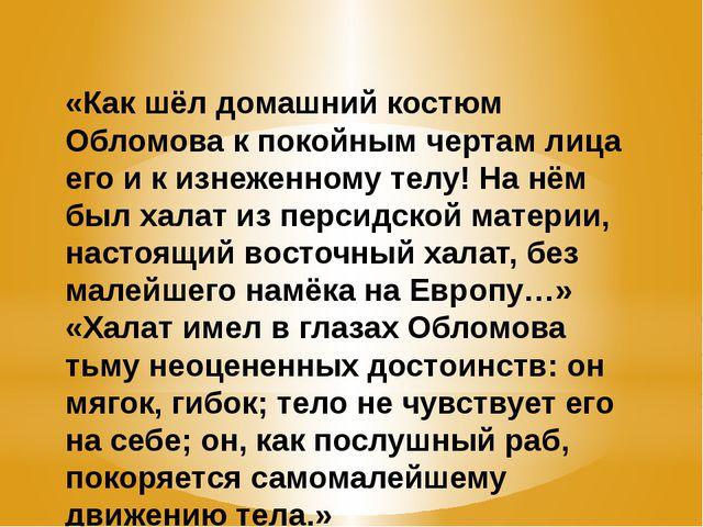 «Как шёл домашний костюм Обломова к покойным чертам лица его и к изнеженному...