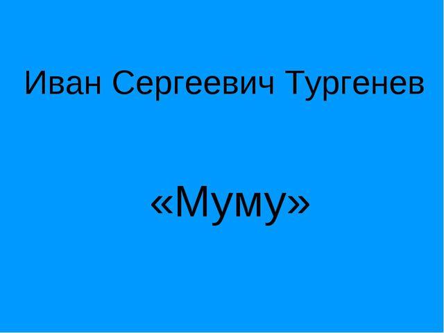 Иван Сергеевич Тургенев «Муму»