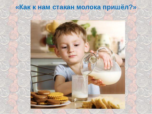 «Как к нам стакан молока пришёл?»