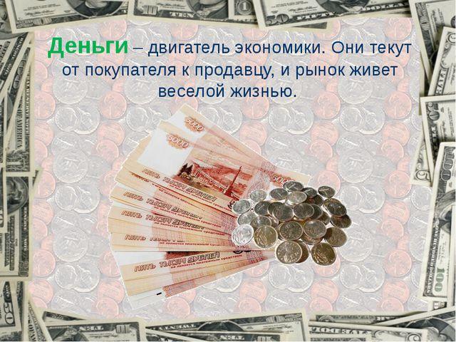 Деньги – двигатель экономики. Они текут от покупателя к продавцу, и рынок жив...