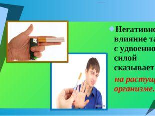 ВЛИЯНИЕ ТАБАКА НА ОРГАНИЗМ ПОДРОСТКА. Негативное влияние табака с удвоенной с
