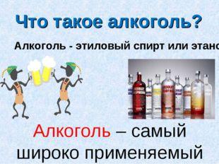 Алкоголь – самый широко применяемый наркотик. Что такое алкоголь? Алкоголь -