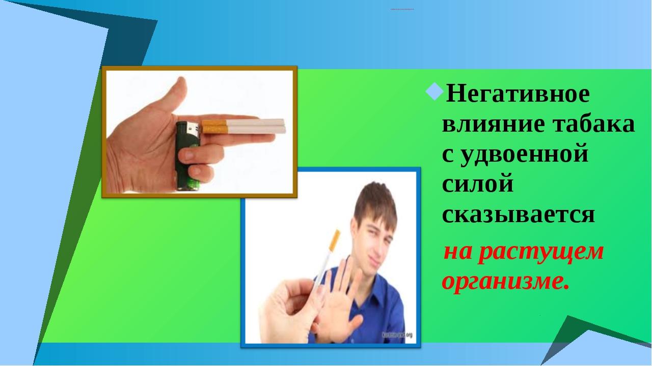 ВЛИЯНИЕ ТАБАКА НА ОРГАНИЗМ ПОДРОСТКА. Негативное влияние табака с удвоенной с...