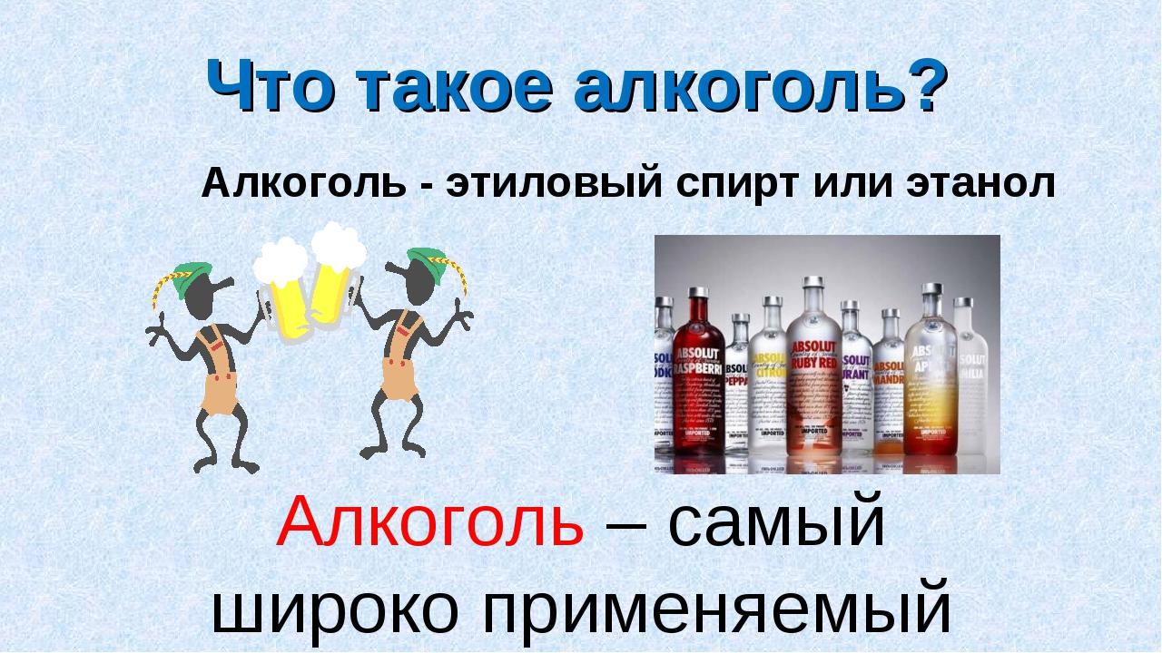 Алкоголь – самый широко применяемый наркотик. Что такое алкоголь? Алкоголь -...