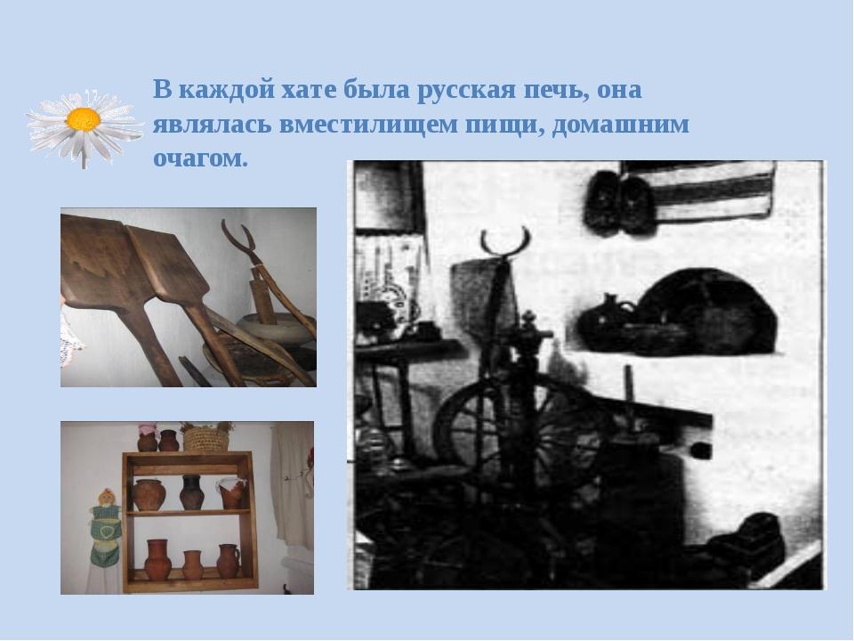 В каждой хате была русская печь, она являлась вместилищем пищи, домашним очаг...