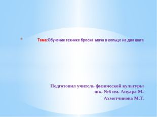 Подготовил учитель физической культуры шк. №6 им. Ануара М. Ахметчинова М.Т.