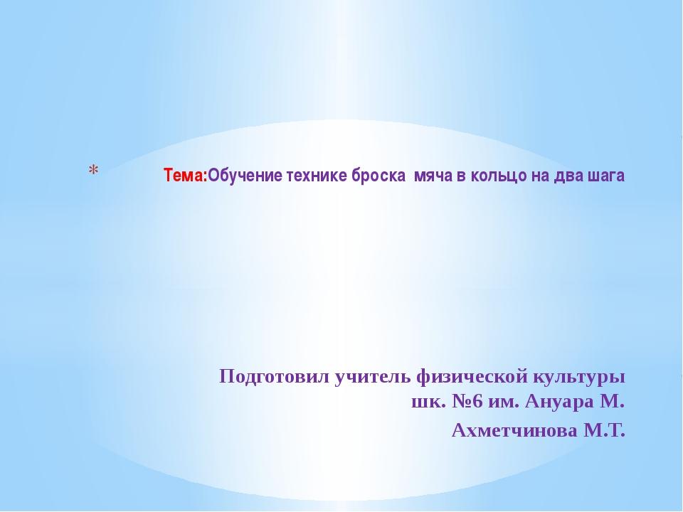 Подготовил учитель физической культуры шк. №6 им. Ануара М. Ахметчинова М.Т....