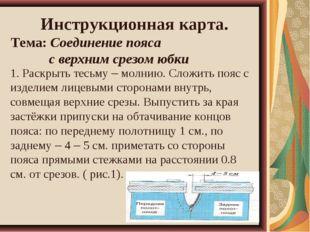 Инструкционная карта. Тема: Соединение пояса с верхним срезом юбки 1. Раскры