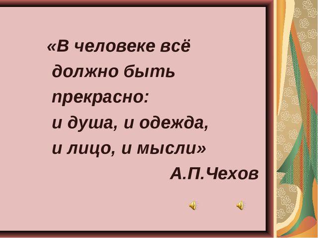 «В человеке всё должно быть прекрасно: и душа, и одежда, и лицо, и мысли» А....