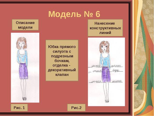 Модель № 6 Описание модели Нанесение конструктивных линий Юбка прямого силуэ...