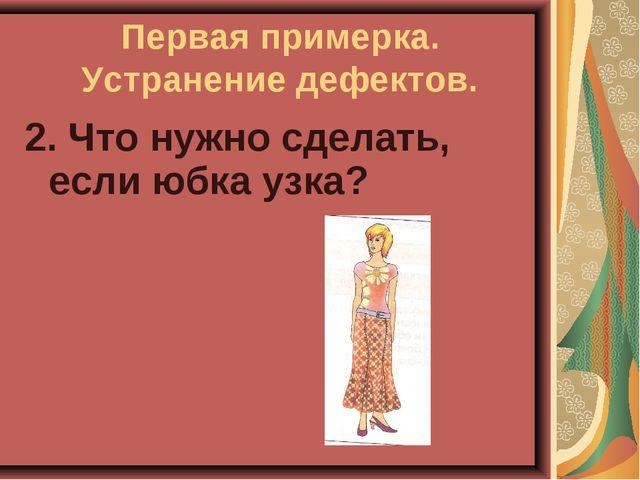 2. Что нужно сделать, если юбка узка? Первая примерка. Устранение дефектов.