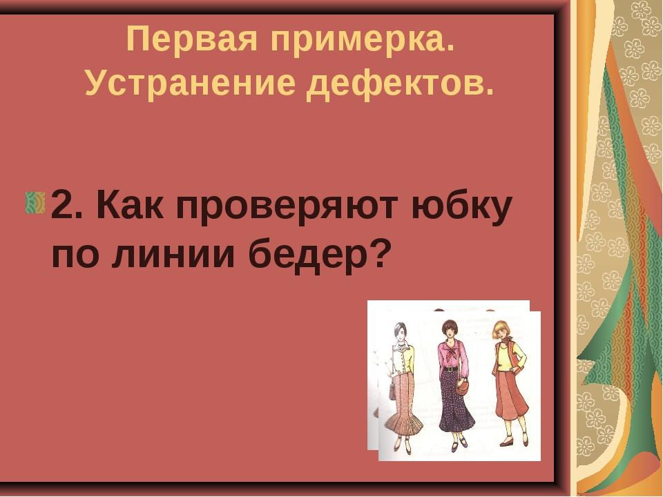 Первая примерка. Устранение дефектов. 2. Как проверяют юбку по линии бедер?