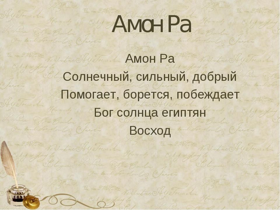 Амон Ра Амон Ра Солнечный, сильный, добрый Помогает, борется, побеждает Бог с...