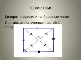 Геометрия Квадрат разделили на 4 равные части. Составь из полученных частей 1