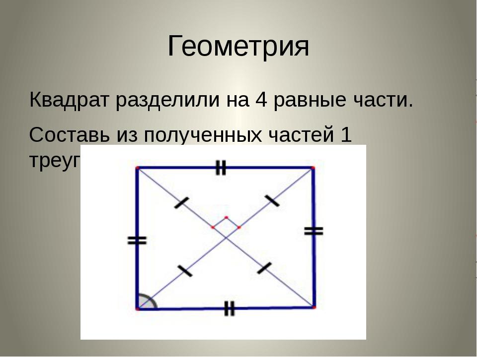 Геометрия Квадрат разделили на 4 равные части. Составь из полученных частей 1...