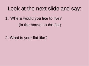 Look at the next slide and say: Where would you like to live? (in the house|