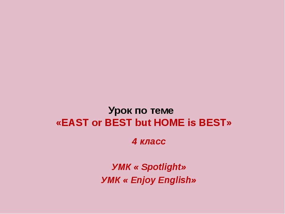 Урок по теме «EAST or BEST but HOME is BEST» 4 класс УМК « Spotlight» УМК «...