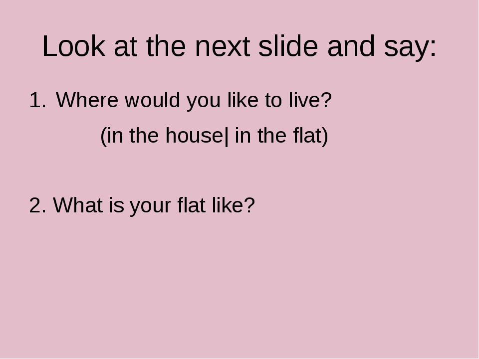 Look at the next slide and say: Where would you like to live? (in the house|...