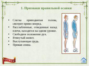 1. Признаки правильной осанки Слегка приподнятая голова, смотрит прямо вперед