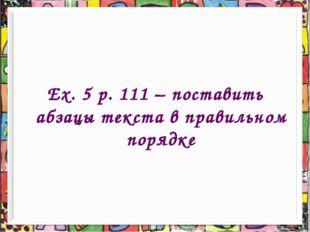 Ex. 5 p. 111 – поставить абзацы текста в правильном порядке