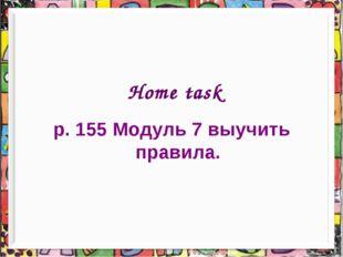 Home task p. 155 Модуль 7 выучить правила.