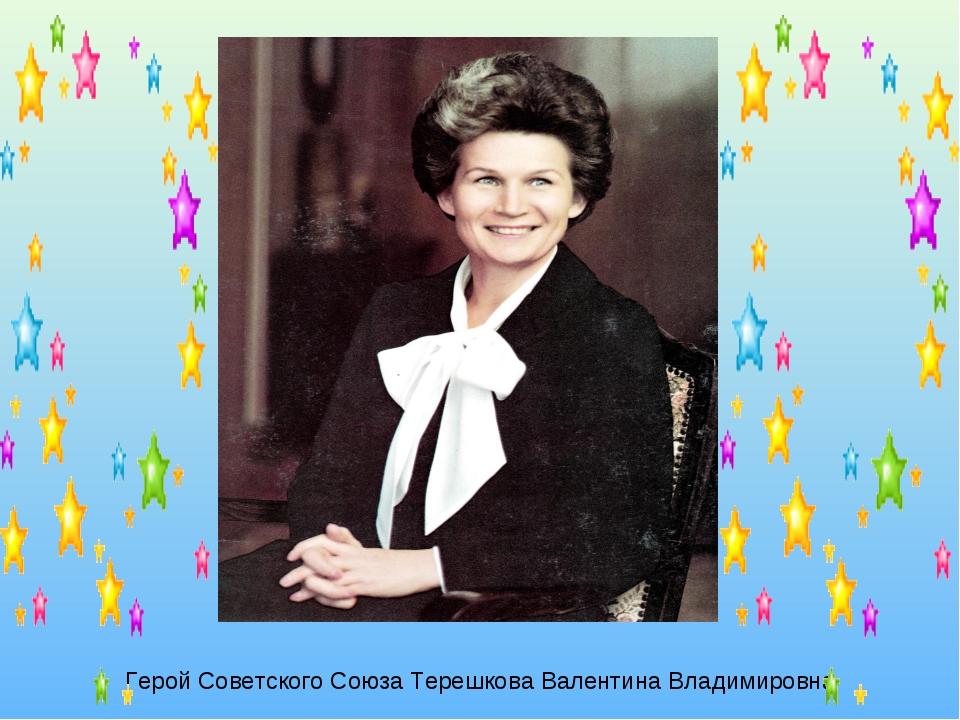 Герой Советского Союза Терешкова Валентина Владимировна