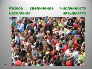 Резкое увеличение численности населения называется «демографический взрыв». 5