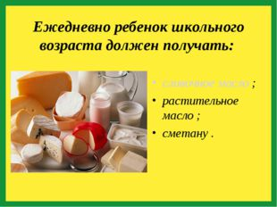 сливочное масло ; растительное масло ; сметану . Ежедневно ребенок школьного