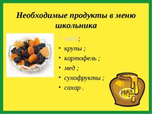 хлеб ; крупы ; картофель ; мед ; сухофрукты ; сахар . Необходимые продукты в
