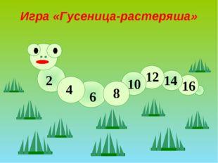 2 16 4 14 12 8 6 10 Игра «Гусеница-растеряша»