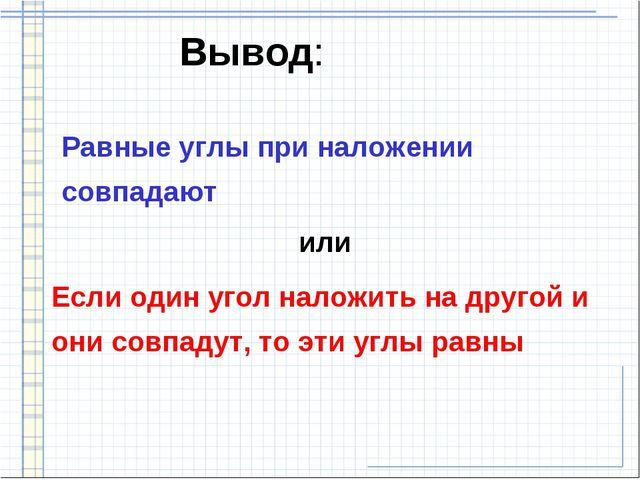 Вывод: Равные углы при наложении совпадают Если один угол наложить на другой...