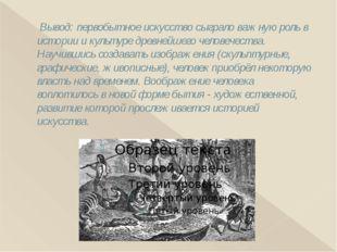Вывод: первобытное искусство сыграло важную роль в истории и культуре древне