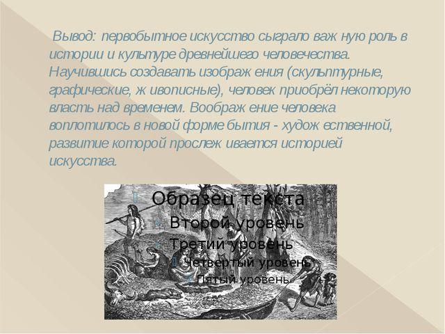 Вывод: первобытное искусство сыграло важную роль в истории и культуре древне...